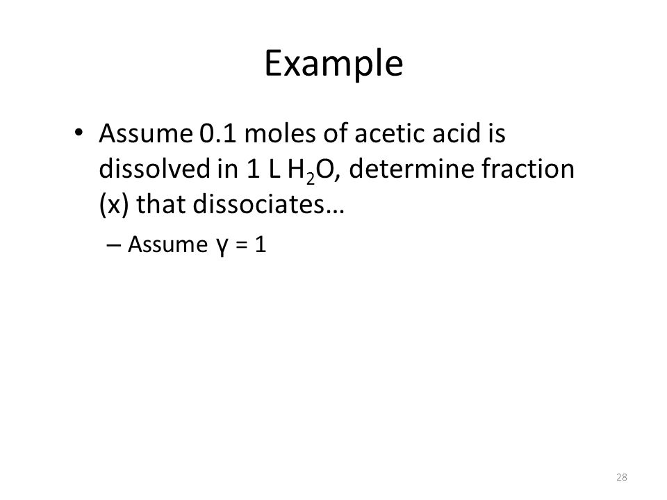 Example Assume 0.1 moles of acetic acid is dissolved in 1 L H 2 O, determine fraction (x) that dissociates… – Assume γ = 1 28