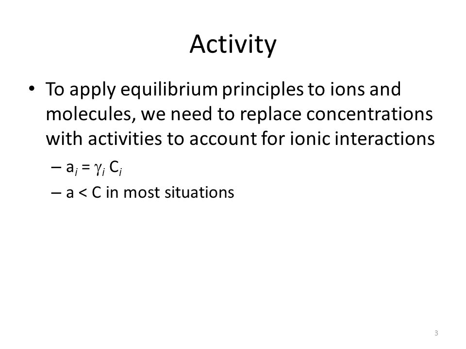Activity To apply equilibrium principles to ions and molecules, we need to replace concentrations with activities to account for ionic interactions – a i = i C i – a < C in most situations 3