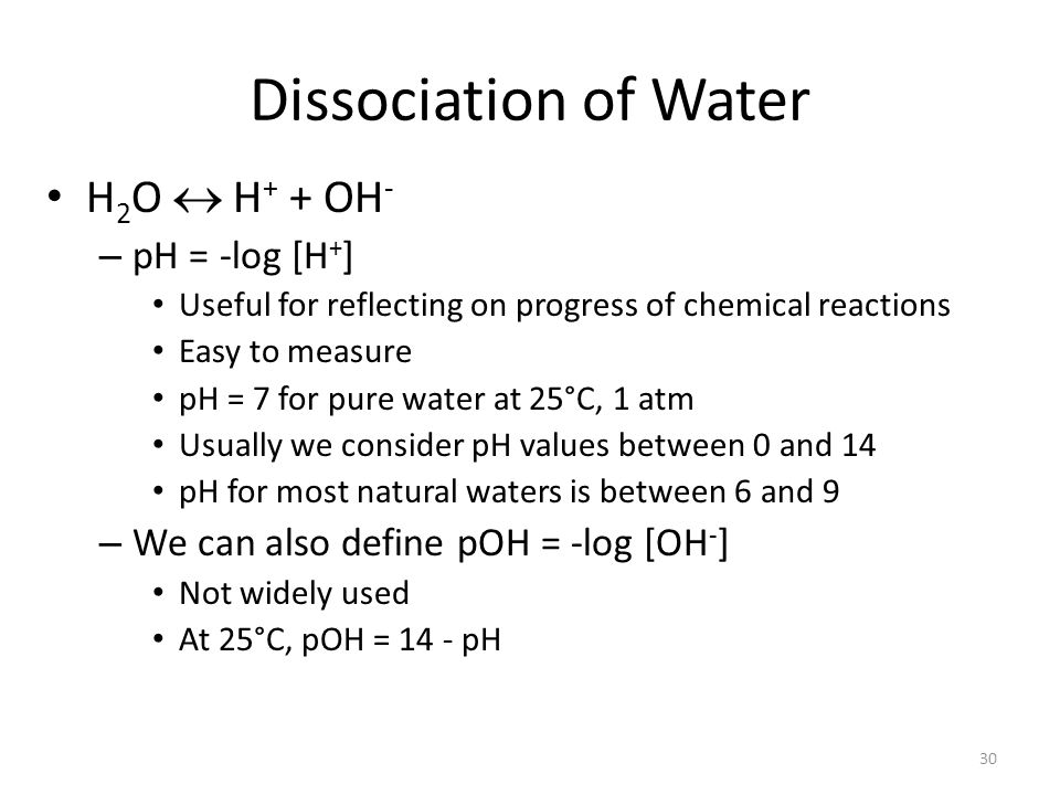 Dissociation of Water H 2 O H + + OH - – pH = -log [H + ] Useful for reflecting on progress of chemical reactions Easy to measure pH = 7 for pure water at 25°C, 1 atm Usually we consider pH values between 0 and 14 pH for most natural waters is between 6 and 9 – We can also define pOH = -log [OH - ] Not widely used At 25°C, pOH = 14 - pH 30