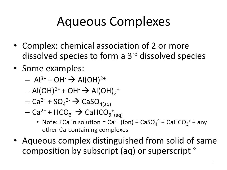 Aqueous Complexes Complex: chemical association of 2 or more dissolved species to form a 3 rd dissolved species Some examples: – Al 3+ + OH - Al(OH) 2+ – Al(OH) 2+ + OH - Al(OH) 2 + – Ca 2+ + SO 4 2- CaSO 4(aq) – Ca 2+ + HCO 3 - CaHCO 3 + (aq) Note: ΣCa in solution = Ca 2+ (ion) + CaSO 4 ° + CaHCO 3 + + any other Ca-containing complexes Aqueous complex distinguished from solid of same composition by subscript (aq) or superscript ° 5