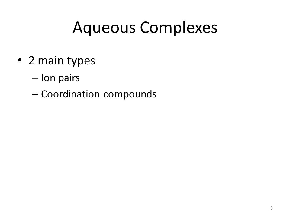 Aqueous Complexes 2 main types – Ion pairs – Coordination compounds 6