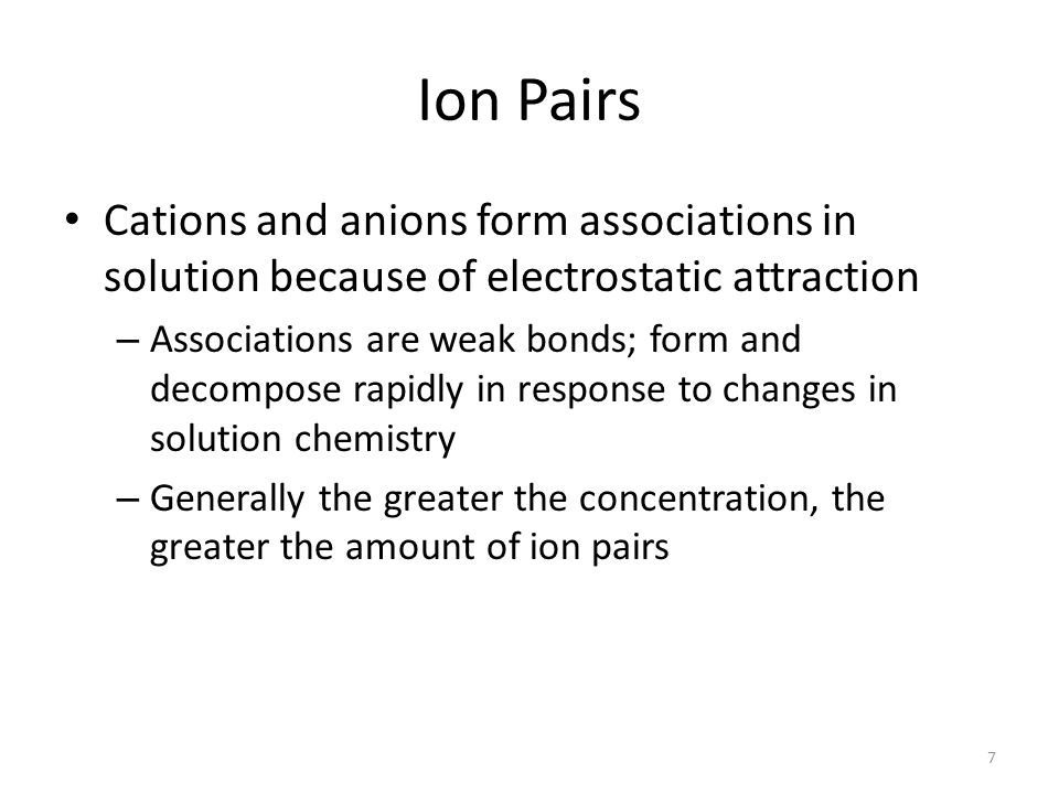 Ion Pairs Cations and anions form associations in solution because of electrostatic attraction – Associations are weak bonds; form and decompose rapidly in response to changes in solution chemistry – Generally the greater the concentration, the greater the amount of ion pairs 7
