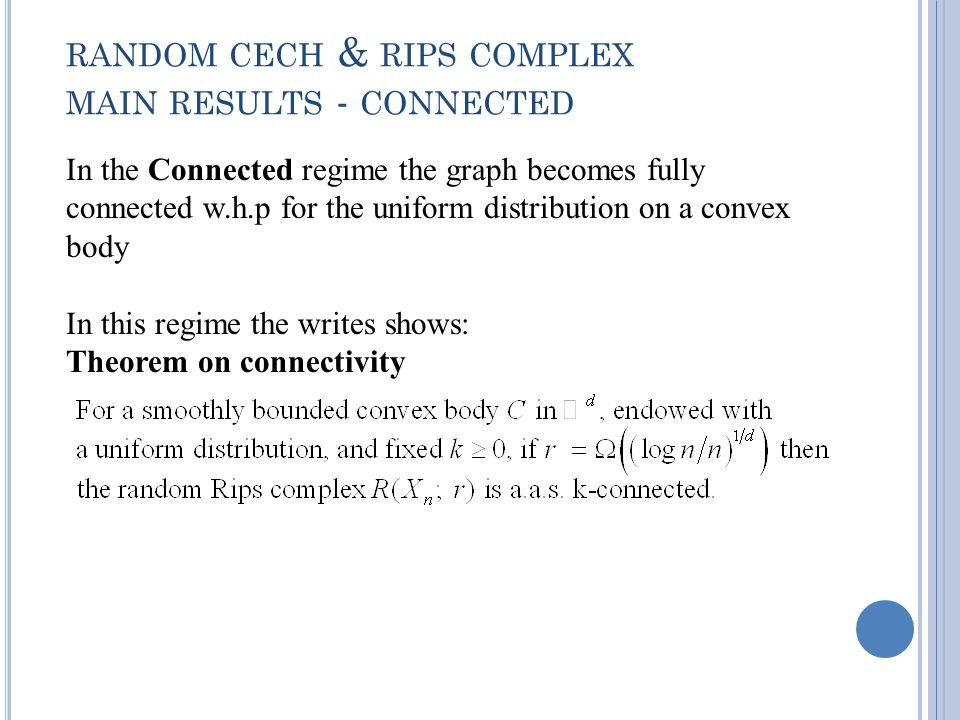 RANDOM CECH & RIPS COMPLEX MAIN RESULTS - CONNECTED In the Connected regime the graph becomes fully connected w.h.p for the uniform distribution on a convex body In this regime the writes shows: Theorem on connectivity