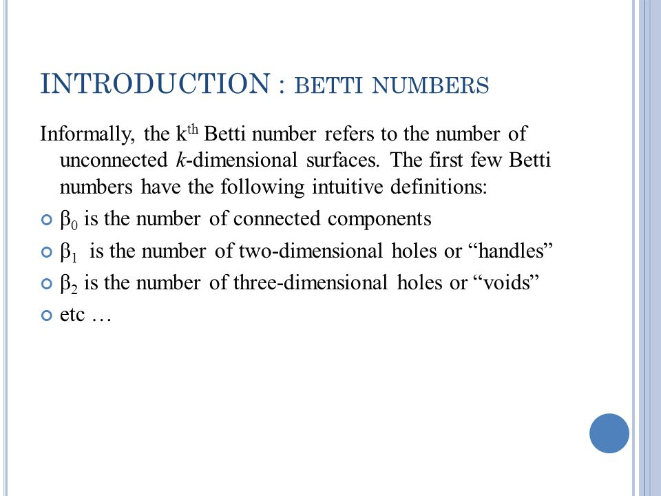 INTRODUCTION : BETTI NUMBERS Informally, the k th Betti number refers to the number of unconnected k-dimensional surfaces.