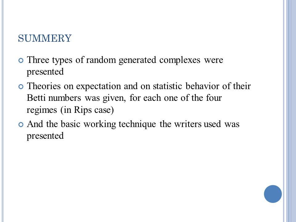 SUMMERY Three types of random generated complexes were presented Theories on expectation and on statistic behavior of their Betti numbers was given, for each one of the four regimes (in Rips case) And the basic working technique the writers used was presented