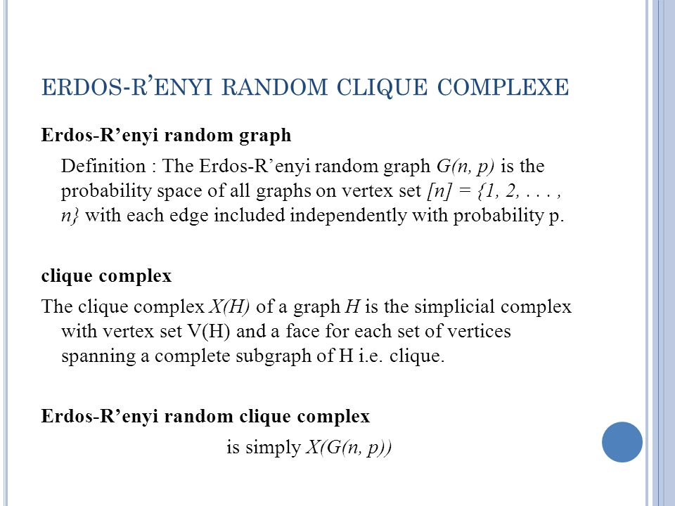 ERDOS - R ENYI RANDOM CLIQUE COMPLEXE Erdos-Renyi random graph Definition : The Erdos-Renyi random graph G(n, p) is the probability space of all graphs on vertex set [n] = {1, 2,..., n} with each edge included independently with probability p.