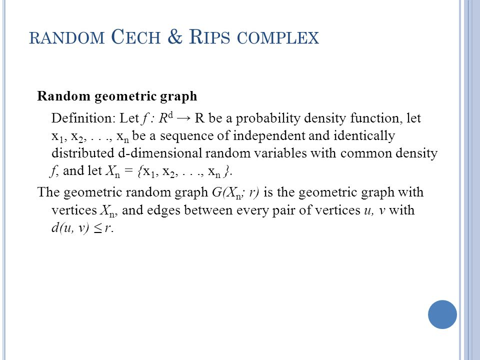 RANDOM C ECH & R IPS COMPLEX Random geometric graph Definition: Let f : R d R be a probability density function, let x 1, x 2,..., x n be a sequence of independent and identically distributed d-dimensional random variables with common density f, and let X n = {x 1, x 2,..., x n }.