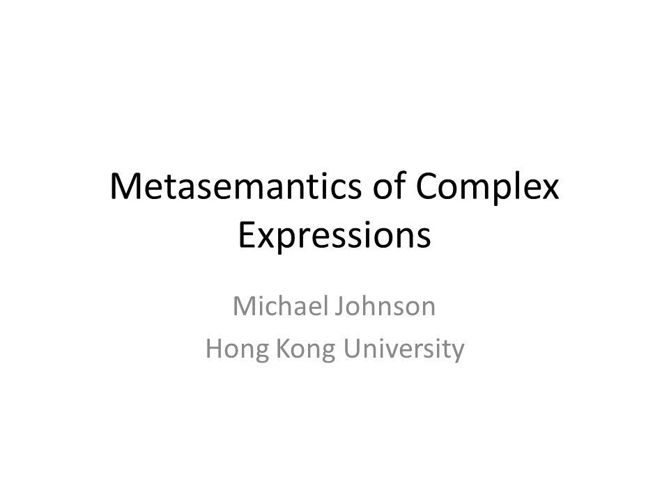 Metasemantics of Complex Expressions Michael Johnson Hong Kong University