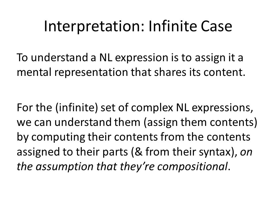 Interpretation: Infinite Case To understand a NL expression is to assign it a mental representation that shares its content.