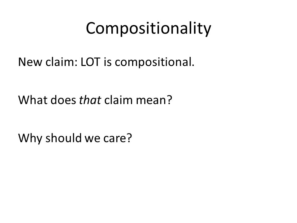 Compositionality New claim: LOT is compositional. What does that claim mean Why should we care
