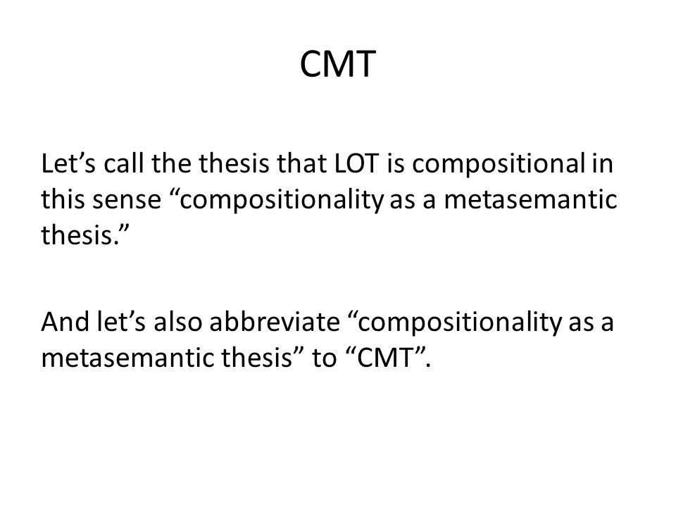CMT Lets call the thesis that LOT is compositional in this sense compositionality as a metasemantic thesis.