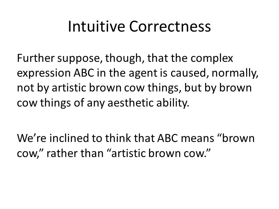 Intuitive Correctness Further suppose, though, that the complex expression ABC in the agent is caused, normally, not by artistic brown cow things, but by brown cow things of any aesthetic ability.