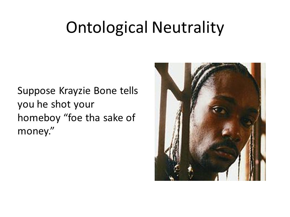 Ontological Neutrality Suppose Krayzie Bone tells you he shot your homeboy foe tha sake of money.