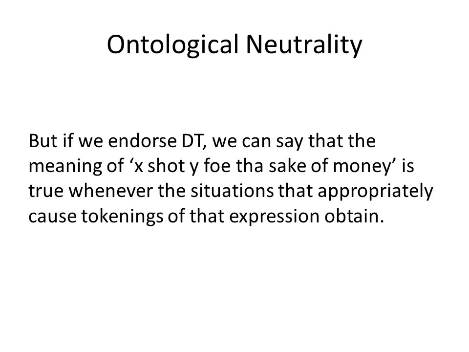 Ontological Neutrality But if we endorse DT, we can say that the meaning of x shot y foe tha sake of money is true whenever the situations that appropriately cause tokenings of that expression obtain.