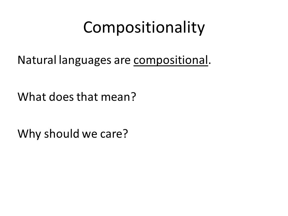 Compositionality Natural languages are compositional. What does that mean Why should we care