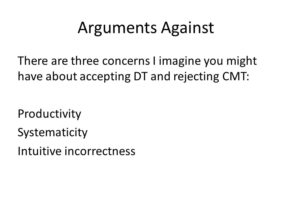Arguments Against There are three concerns I imagine you might have about accepting DT and rejecting CMT: Productivity Systematicity Intuitive incorrectness