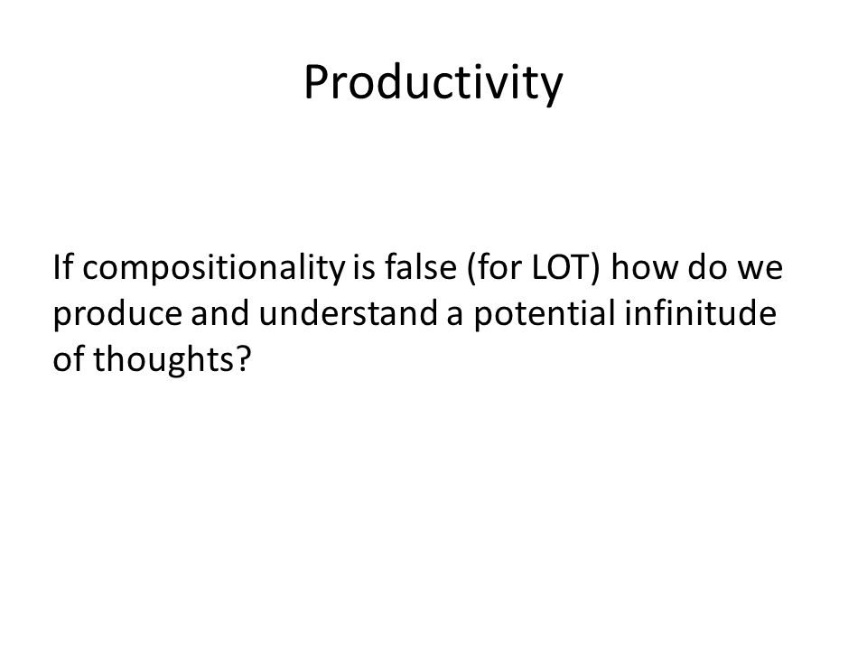 Productivity If compositionality is false (for LOT) how do we produce and understand a potential infinitude of thoughts