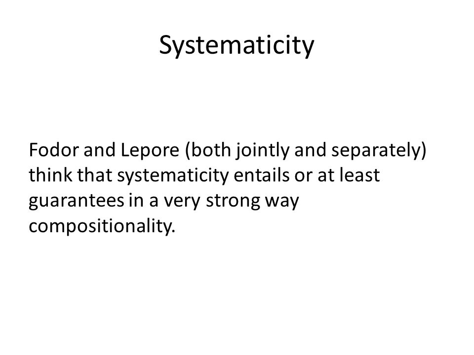 Systematicity Fodor and Lepore (both jointly and separately) think that systematicity entails or at least guarantees in a very strong way compositionality.