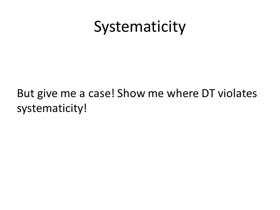 Systematicity But give me a case! Show me where DT violates systematicity!
