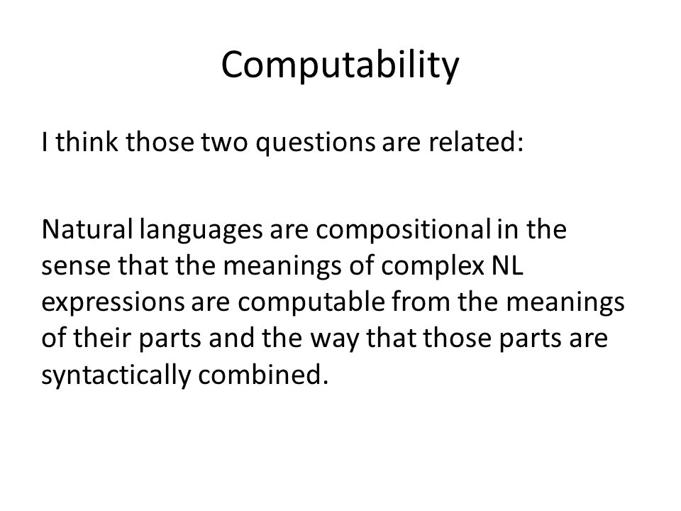 Computability I think those two questions are related: Natural languages are compositional in the sense that the meanings of complex NL expressions are computable from the meanings of their parts and the way that those parts are syntactically combined.
