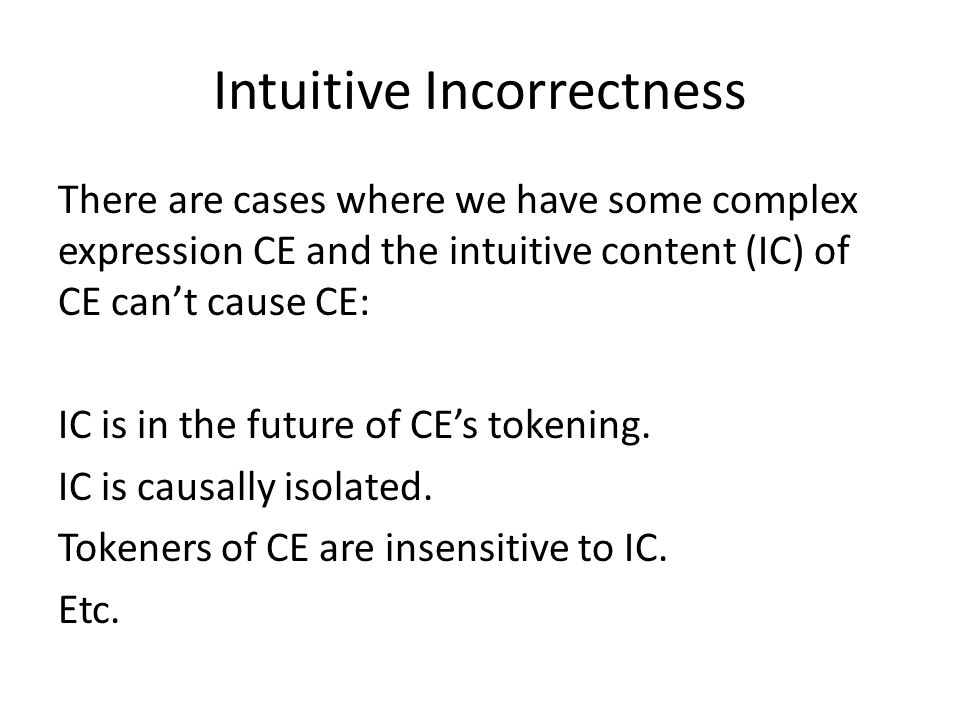 Intuitive Incorrectness There are cases where we have some complex expression CE and the intuitive content (IC) of CE cant cause CE: IC is in the future of CEs tokening.