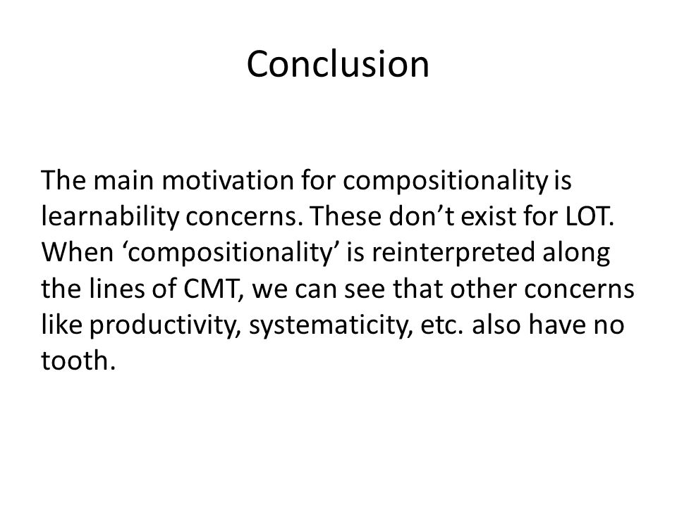 Conclusion The main motivation for compositionality is learnability concerns.
