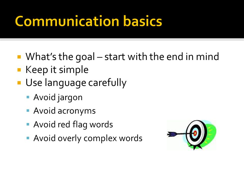 Whats the goal – start with the end in mind Keep it simple Use language carefully Avoid jargon Avoid acronyms Avoid red flag words Avoid overly complex words