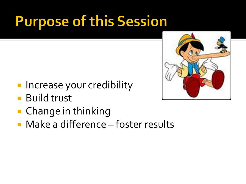 Increase your credibility Build trust Change in thinking Make a difference – foster results