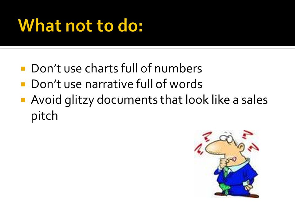 Dont use charts full of numbers Dont use narrative full of words Avoid glitzy documents that look like a sales pitch