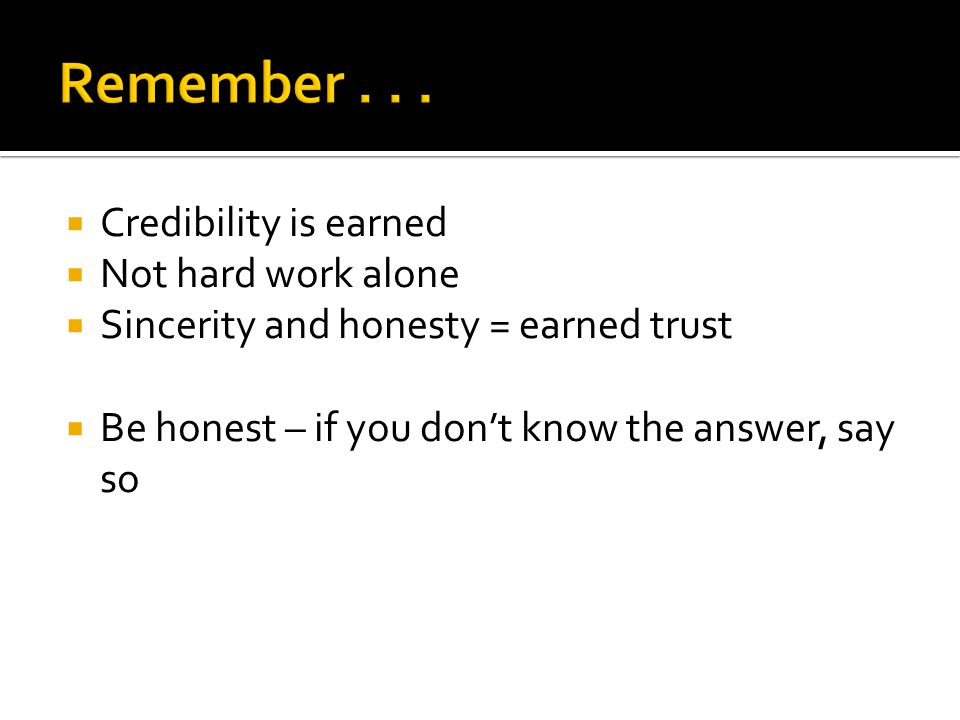 Credibility is earned Not hard work alone Sincerity and honesty = earned trust Be honest – if you dont know the answer, say so