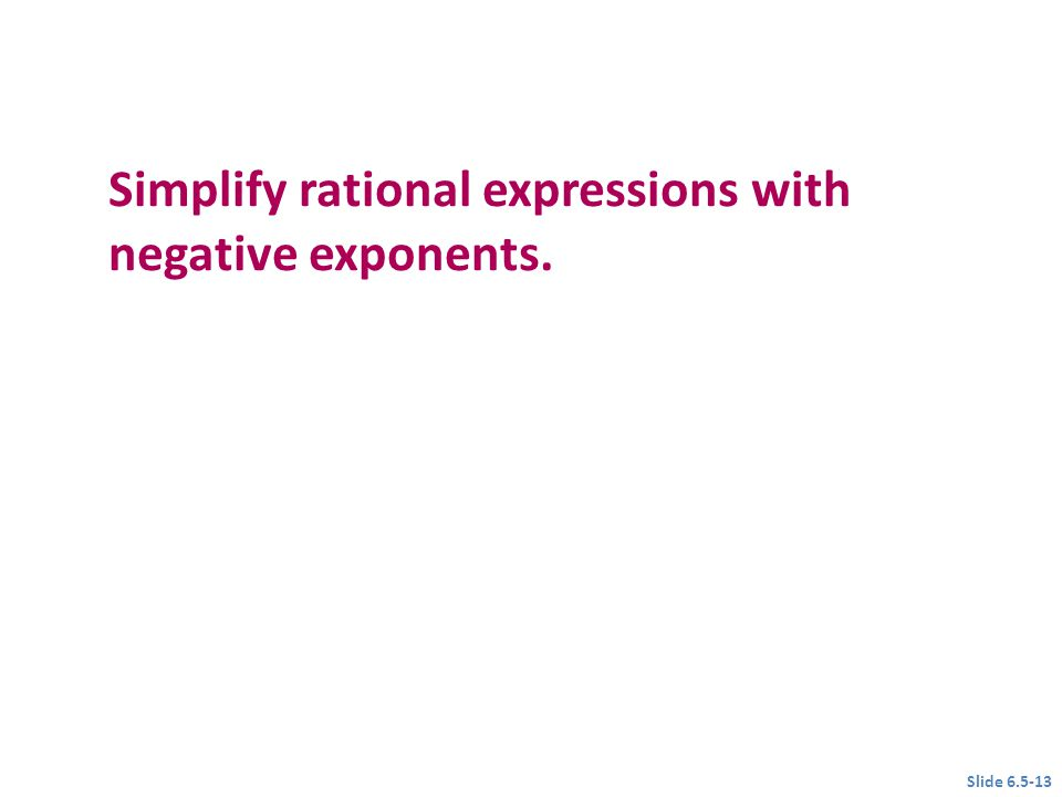 Simplify rational expressions with negative exponents. Objective 3 Slide 6.5-13