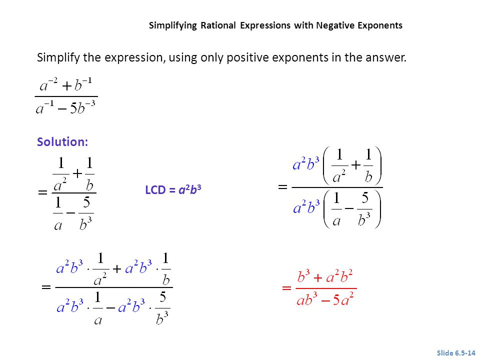 Simplify the expression, using only positive exponents in the answer. LCD = a 2 b 3 Slide 6.5-14 CLASSROOM EXAMPLE 7 Simplifying Rational Expressions