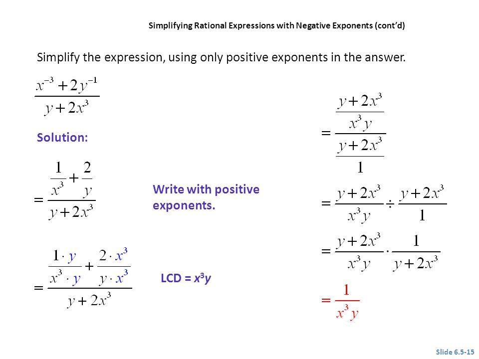 Write with positive exponents. LCD = x 3 y Slide 6.5-15 CLASSROOM EXAMPLE 7 Simplifying Rational Expressions with Negative Exponents (contd) Simplify