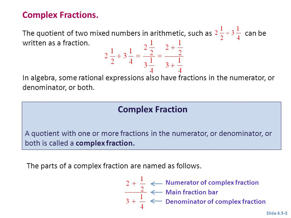 Complex Fractions. The quotient of two mixed numbers in arithmetic, such as can be written as a fraction. In algebra, some rational expressions also h