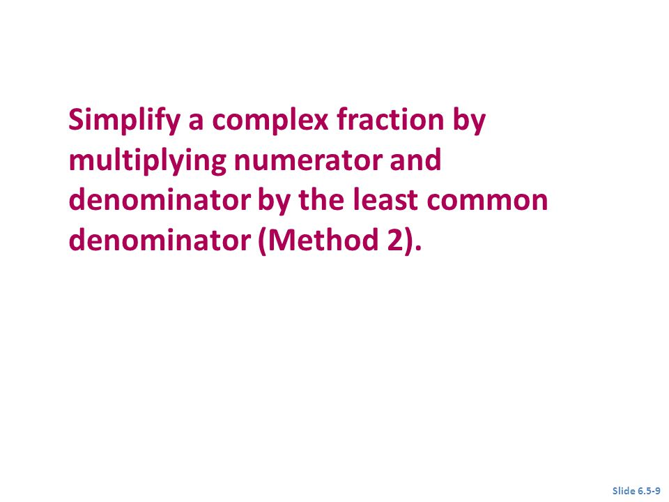 Objective 2 Simplify a complex fraction by multiplying numerator and denominator by the least common denominator (Method 2). Slide 6.5-9