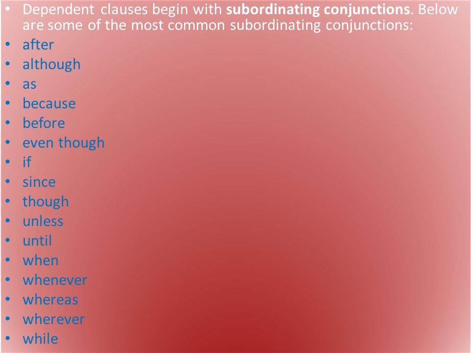 Dependent clauses begin with subordinating conjunctions. Below are some of the most common subordinating conjunctions: after although as because befor