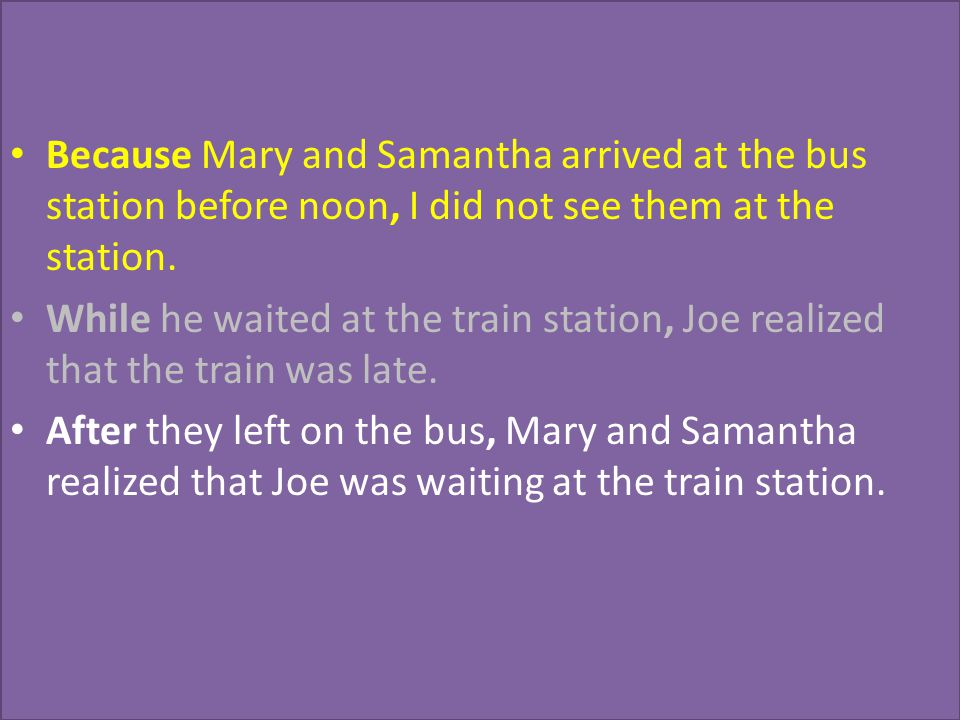 Because Mary and Samantha arrived at the bus station before noon, I did not see them at the station. While he waited at the train station, Joe realize