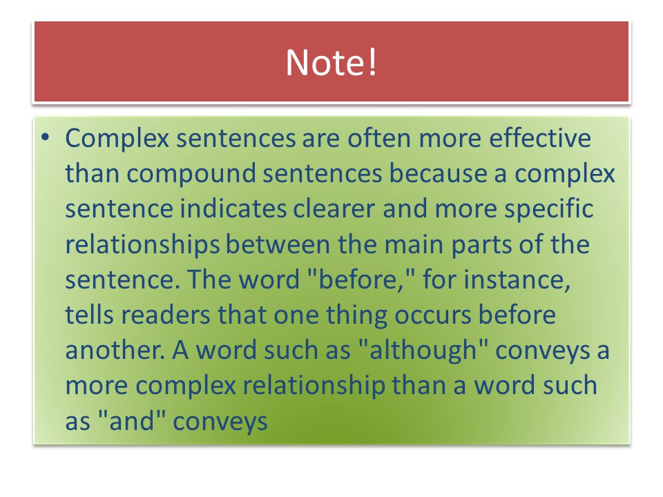 Note! Complex sentences are often more effective than compound sentences because a complex sentence indicates clearer and more specific relationships