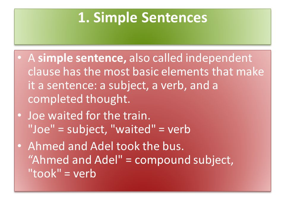 1. Simple Sentences A simple sentence, also called independent clause has the most basic elements that make it a sentence: a subject, a verb, and a co