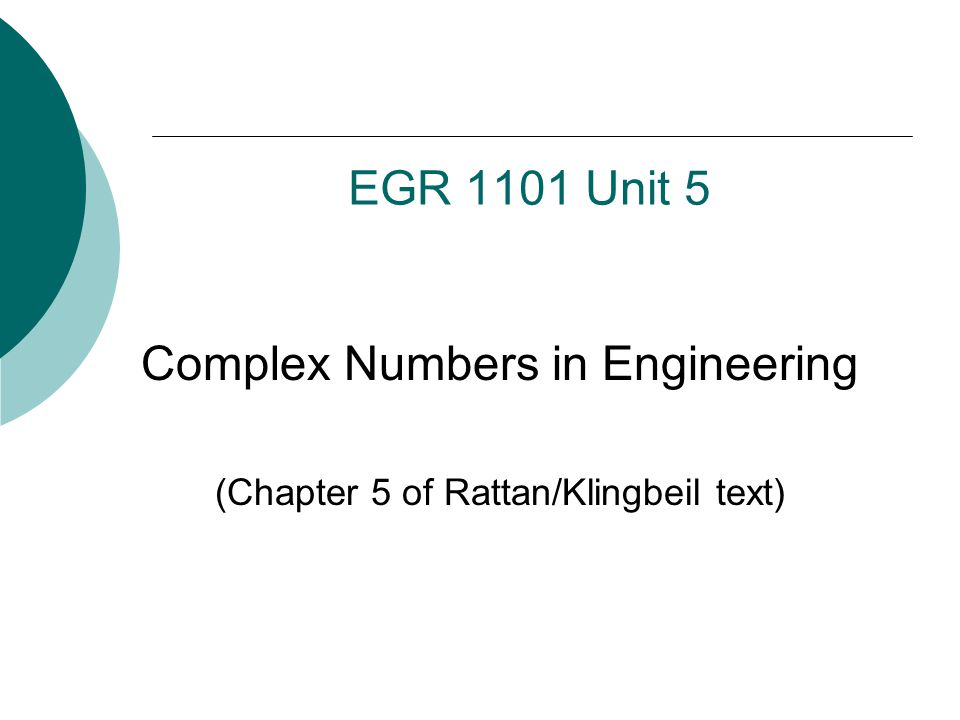 EGR 1101 Unit 5 Complex Numbers in Engineering (Chapter 5 of Rattan/Klingbeil text)