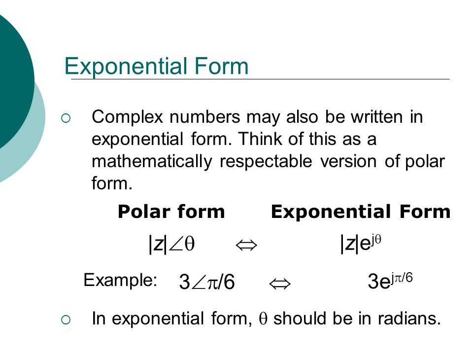 Example: 3 /6 3e j /6 Exponential Form Complex numbers may also be written in exponential form. Think of this as a mathematically respectable version