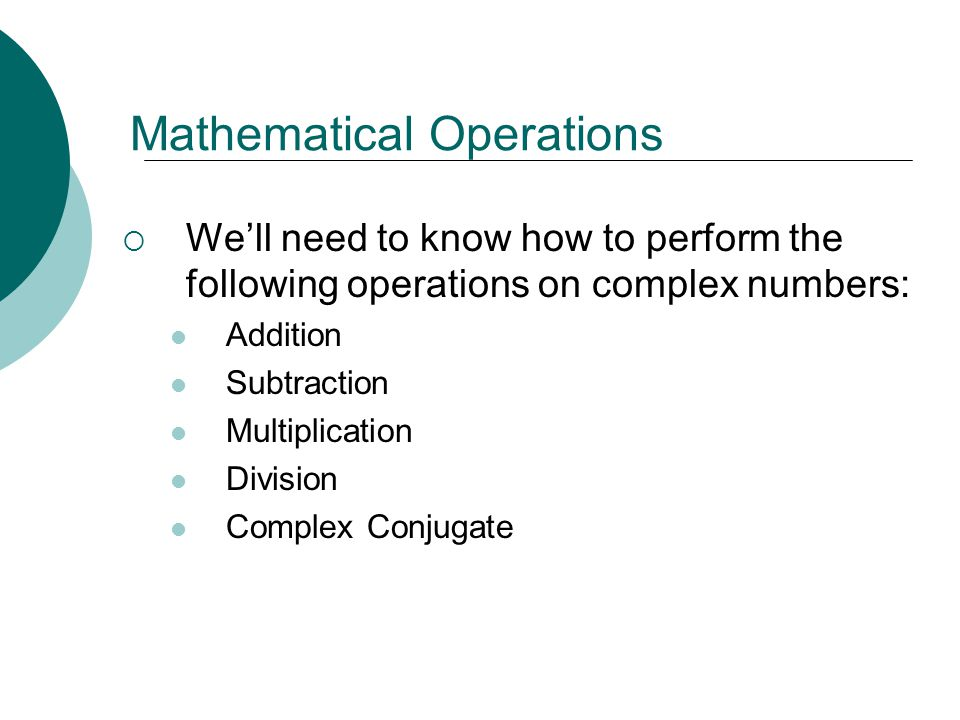 Mathematical Operations Well need to know how to perform the following operations on complex numbers: Addition Subtraction Multiplication Division Com