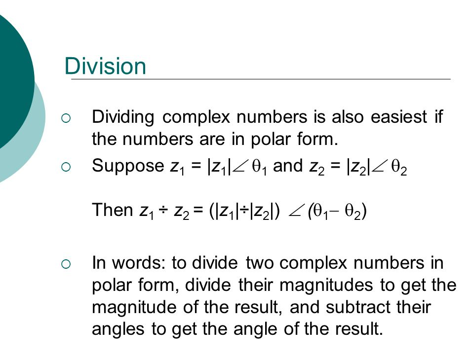 Division Dividing complex numbers is also easiest if the numbers are in polar form. Suppose z 1 = |z 1 | 1 and z 2 = |z 2 | 2 Then z 1 ÷ z 2 = (|z 1 |