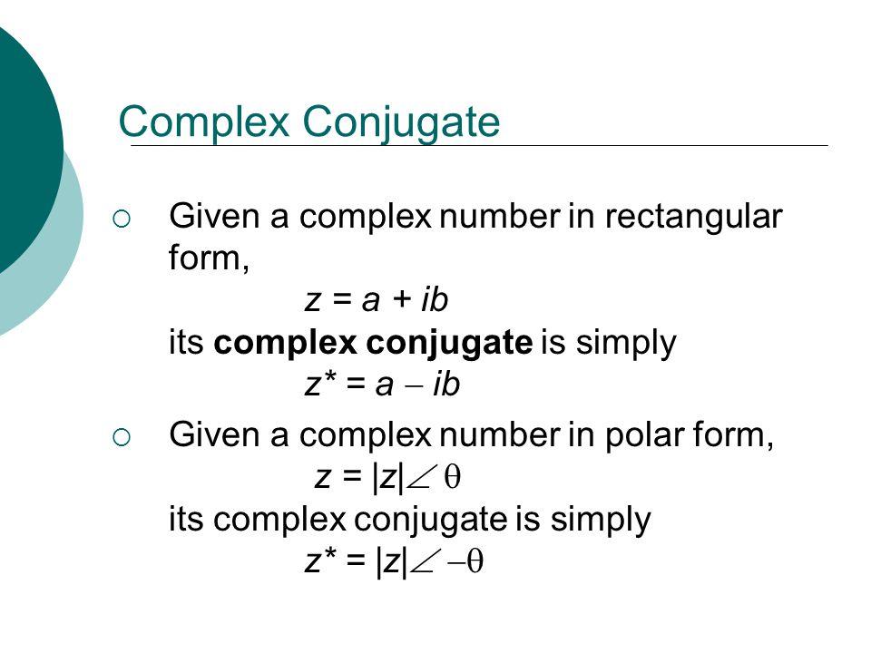 Complex Conjugate Given a complex number in rectangular form, z = a + ib its complex conjugate is simply z* = a ib Given a complex number in polar for