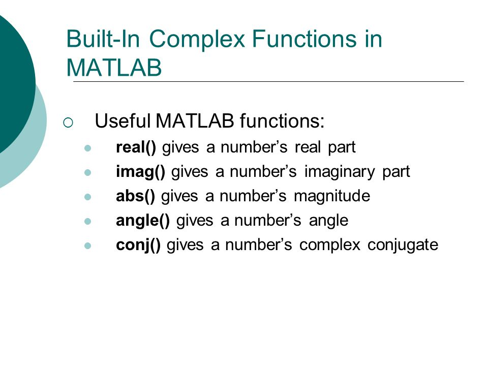 Built-In Complex Functions in MATLAB Useful MATLAB functions: real() gives a numbers real part imag() gives a numbers imaginary part abs() gives a num