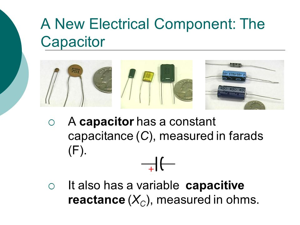 A New Electrical Component: The Capacitor A capacitor has a constant capacitance (C), measured in farads (F). It also has a variable capacitive reacta