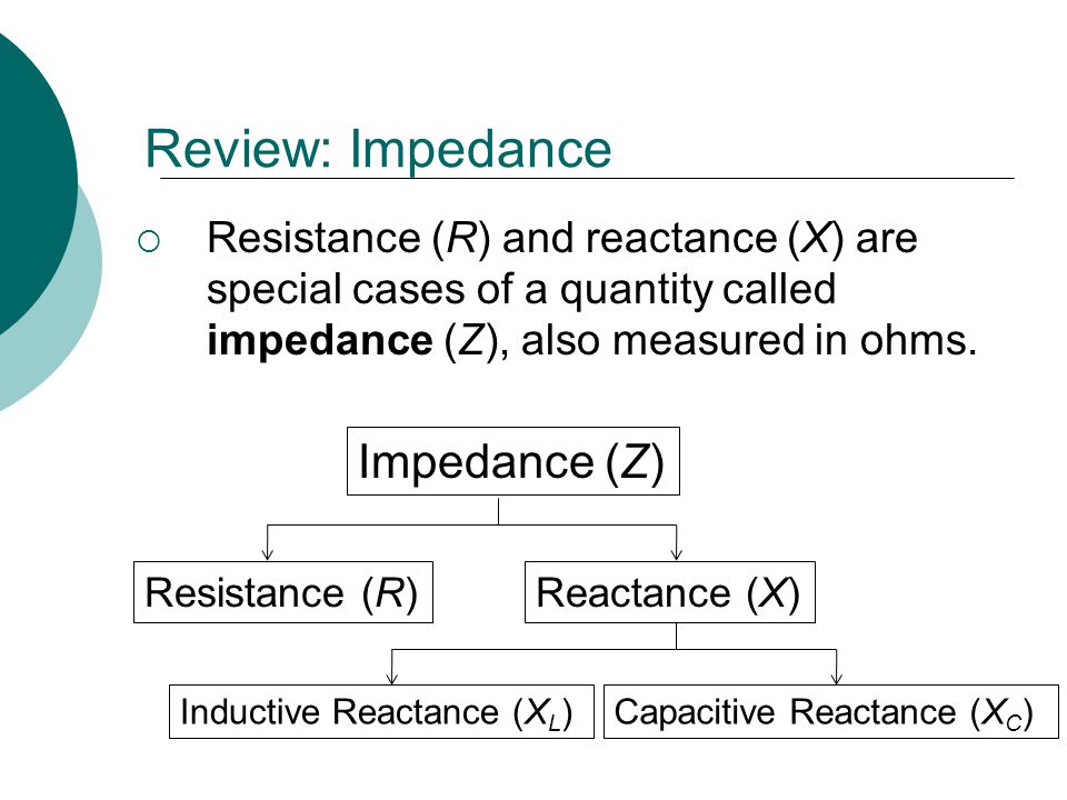 Review: Impedance Resistance (R) and reactance (X) are special cases of a quantity called impedance (Z), also measured in ohms. Impedance (Z) Resistan