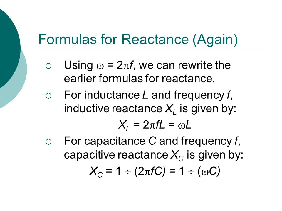 Formulas for Reactance (Again) Using = 2 f, we can rewrite the earlier formulas for reactance. For inductance L and frequency f, inductive reactance X