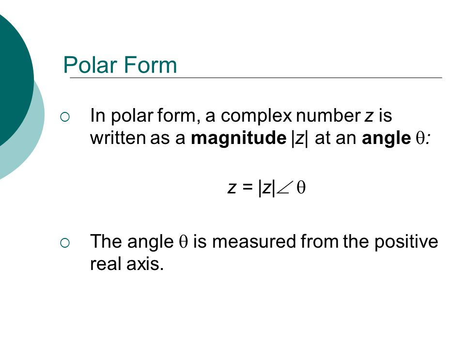 Polar Form In polar form, a complex number z is written as a magnitude |z| at an angle : z = |z| The angle is measured from the positive real axis.