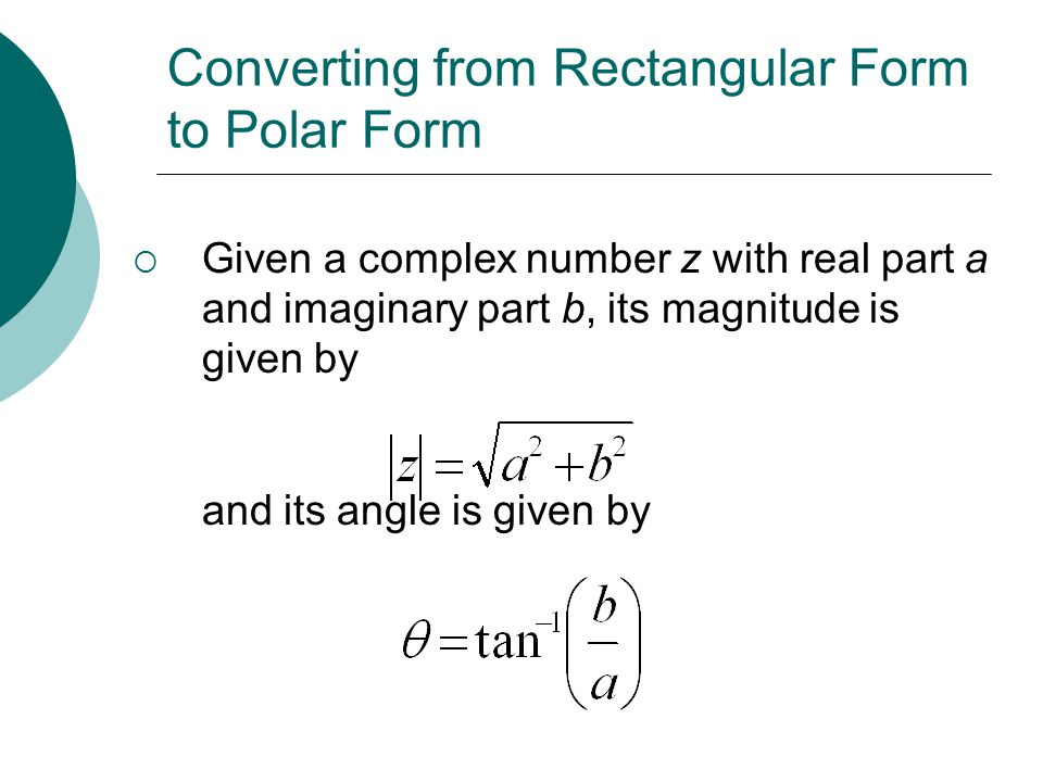 Converting from Rectangular Form to Polar Form Given a complex number z with real part a and imaginary part b, its magnitude is given by and its angle